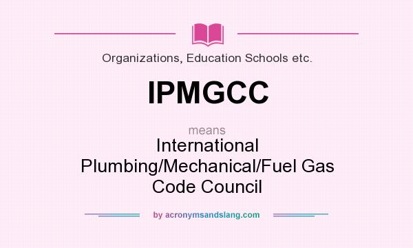 What does IPMGCC mean? It stands for International Plumbing/Mechanical/Fuel Gas Code Council