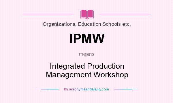 What does IPMW mean? It stands for Integrated Production Management Workshop