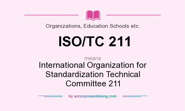 What does ISO/TC 211 mean? It stands for International Organization for Standardization Technical Committee 211