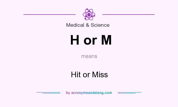 What does H or M mean? It stands for Hit or Miss