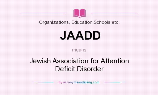 What does JAADD mean? It stands for Jewish Association for Attention Deficit Disorder