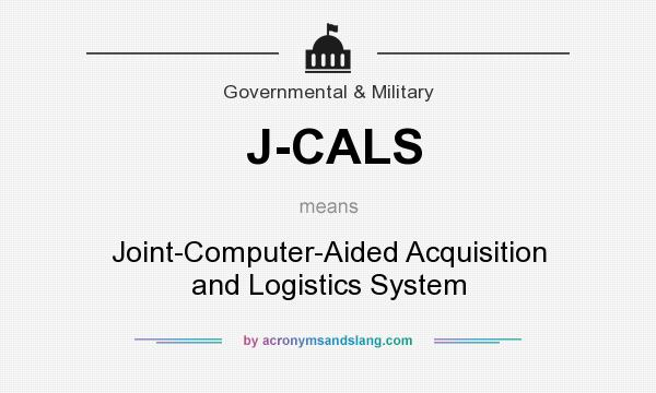 What does J-CALS mean? It stands for Joint-Computer-Aided Acquisition and Logistics System