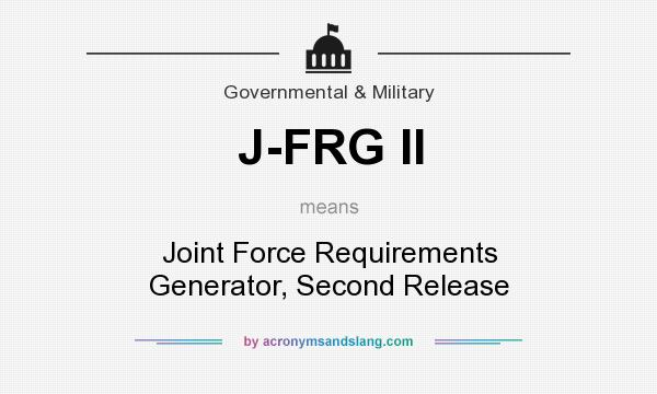 What does J-FRG II mean? It stands for Joint Force Requirements Generator, Second Release