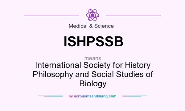 What does ISHPSSB mean? It stands for International Society for History Philosophy and Social Studies of Biology