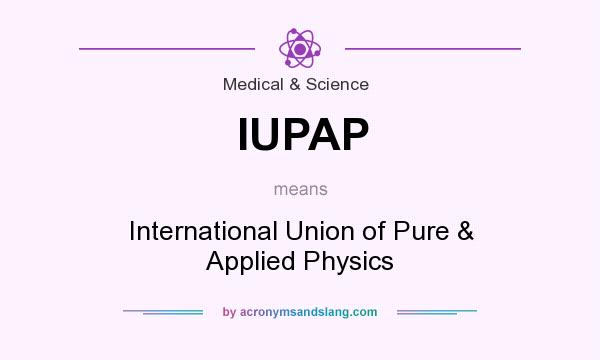 What does IUPAP mean? It stands for International Union of Pure & Applied Physics