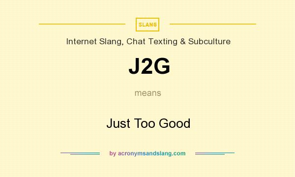What does J2G mean? It stands for Just Too Good