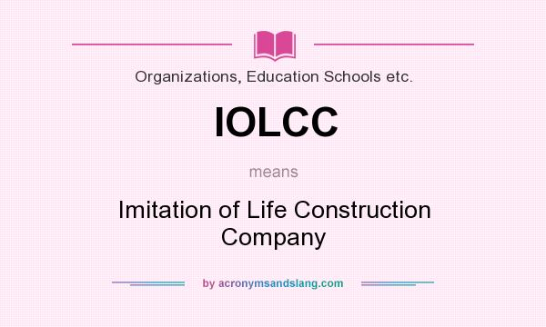 What does IOLCC mean? It stands for Imitation of Life Construction Company