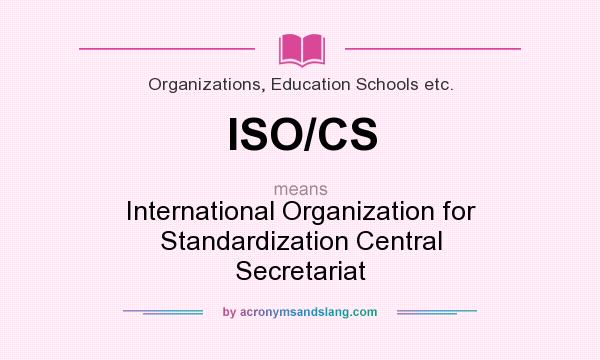 What does ISO/CS mean? It stands for International Organization for Standardization Central Secretariat