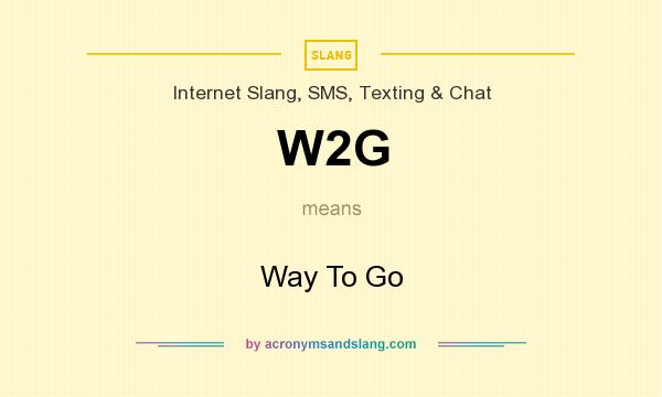 What does W2G mean? It stands for Way To Go