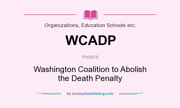 What does WCADP mean? It stands for Washington Coalition to Abolish the Death Penalty