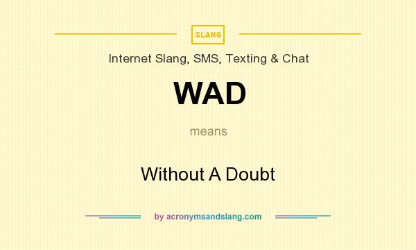 What does WAD mean? It stands for Without A Doubt