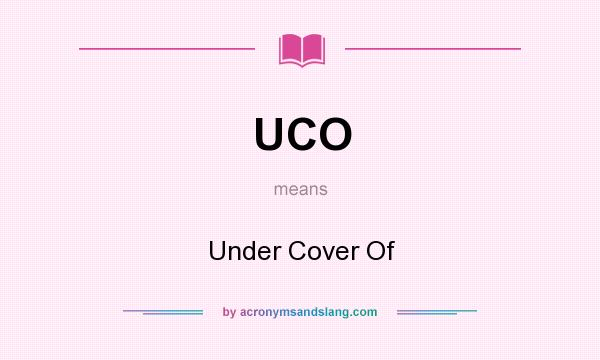 What does UCO mean? It stands for Under Cover Of