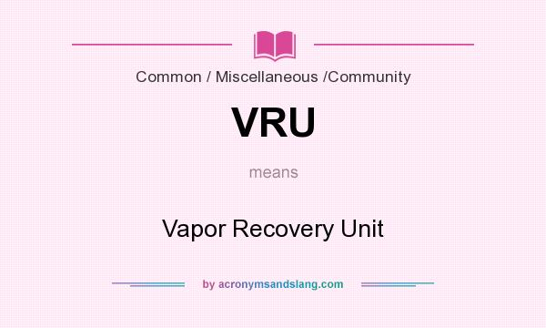 What does VRU mean? It stands for Vapor Recovery Unit