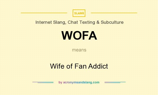 What does WOFA mean? It stands for Wife of Fan Addict