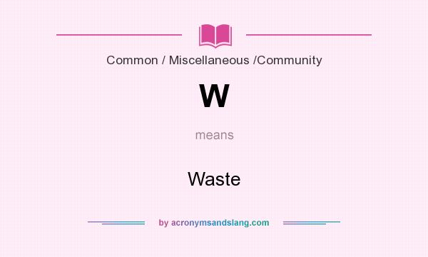 What does W mean? It stands for Waste