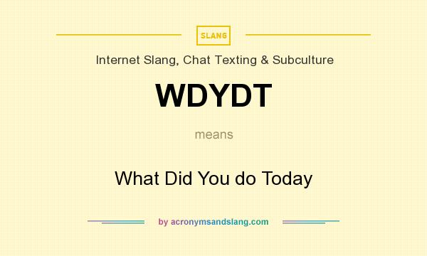 What does WDYDT mean? It stands for What Did You do Today