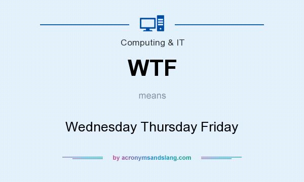 What does WTF mean? It stands for Wednesday Thursday Friday