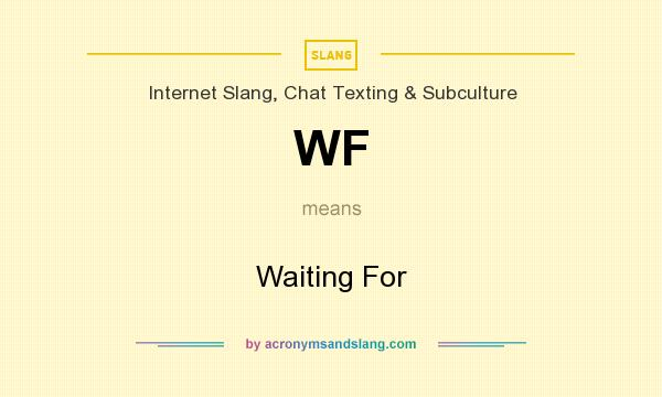 What does WF mean? It stands for Waiting For