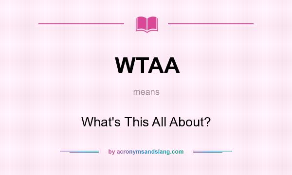 What does WTAA mean? It stands for What`s This All About?