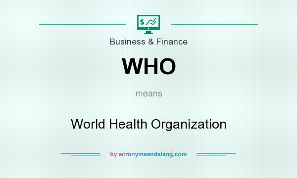What does WHO mean? It stands for World Health Organization