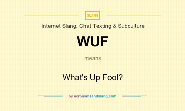 What does WUF mean? It stands for What`s Up Fool?