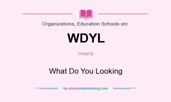 What does WDYL mean? It stands for What Do You Looking