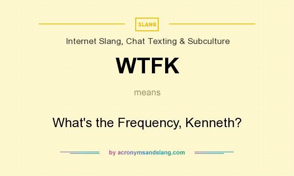 What does WTFK mean? It stands for What`s the Frequency, Kenneth?