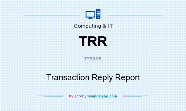 What does TRR mean? It stands for Transaction Reply Report