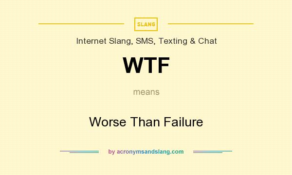 What does WTF mean? It stands for Worse Than Failure