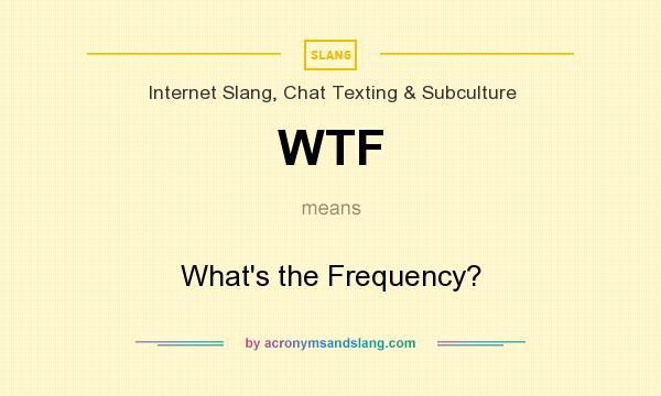 What does WTF mean? It stands for What`s the Frequency?