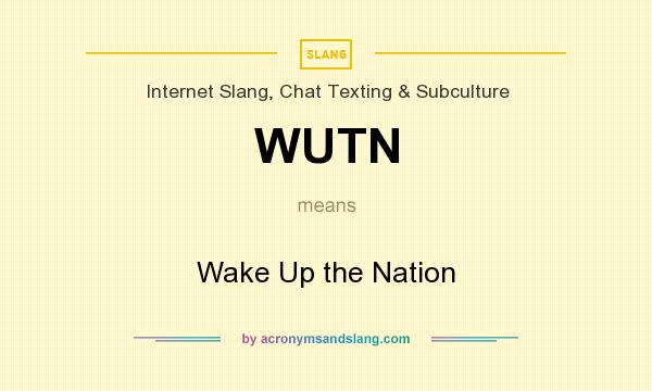 What does WUTN mean? It stands for Wake Up the Nation