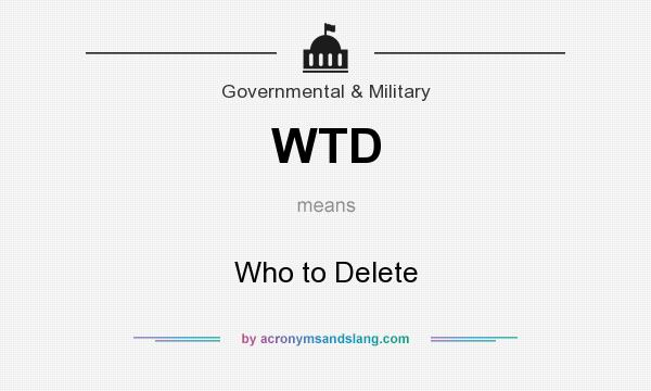 What does WTD mean? It stands for Who to Delete