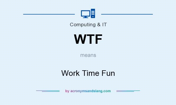 What does WTF mean? It stands for Work Time Fun
