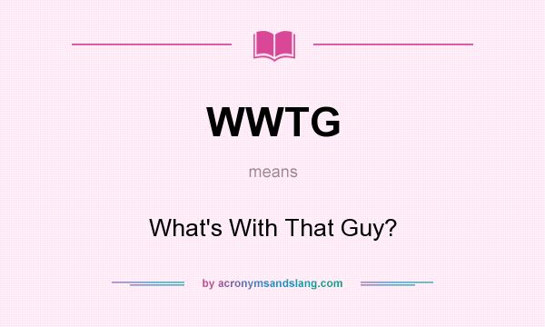 What does WWTG mean? It stands for What`s With That Guy?