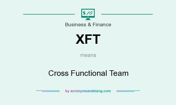 What does XFT mean? It stands for Cross Functional Team