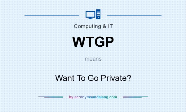 What does WTGP mean? It stands for Want To Go Private?