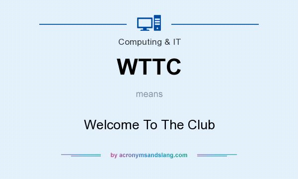 What does WTTC mean? It stands for Welcome To The Club