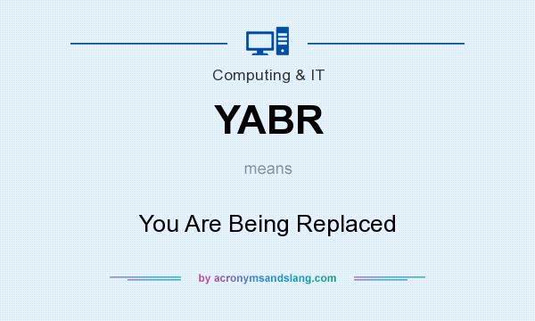 What does YABR mean? It stands for You Are Being Replaced