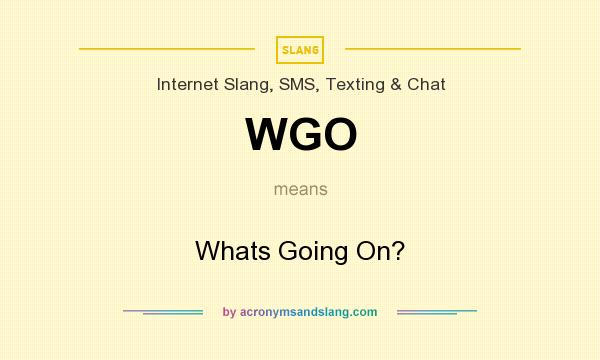 What does WGO mean? It stands for Whats Going On?