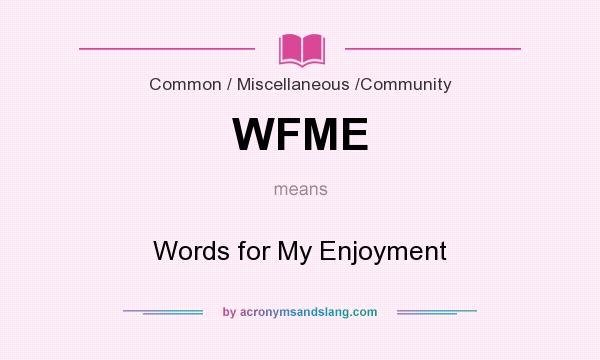 What does WFME mean? It stands for Words for My Enjoyment