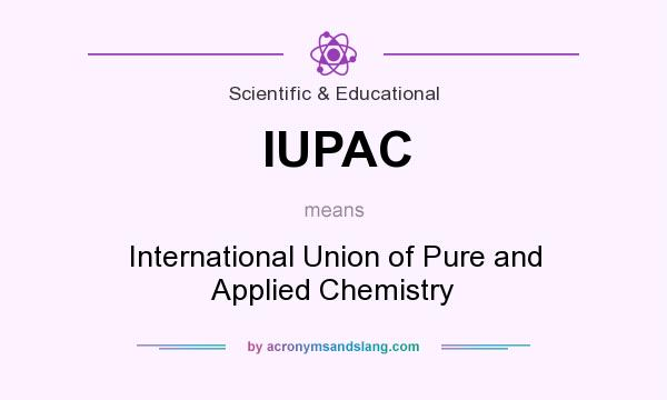 What does IUPAC mean? It stands for International Union of Pure and Applied Chemistry