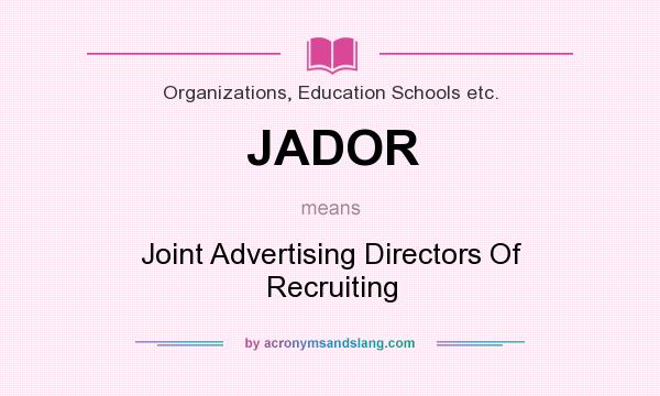 What does JADOR mean? It stands for Joint Advertising Directors Of Recruiting