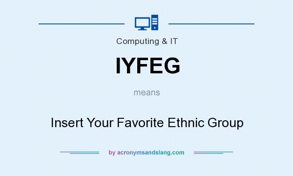 What does IYFEG mean? It stands for Insert Your Favorite Ethnic Group