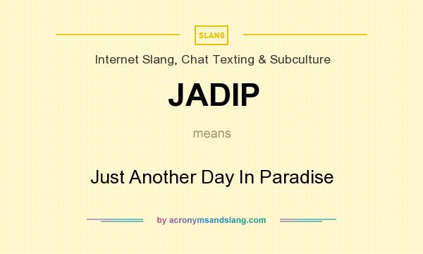 What does JADIP mean? It stands for Just Another Day In Paradise