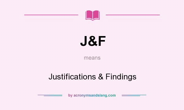What does J&F mean? It stands for Justifications & Findings