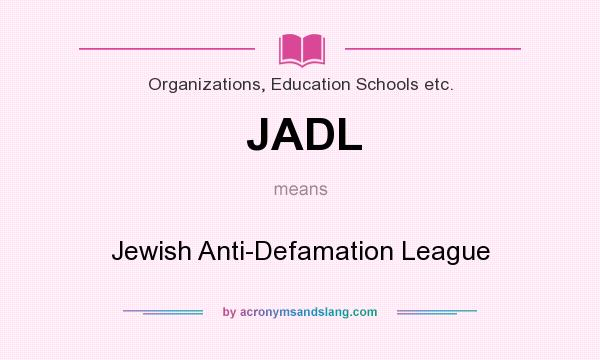 What does JADL mean? It stands for Jewish Anti-Defamation League