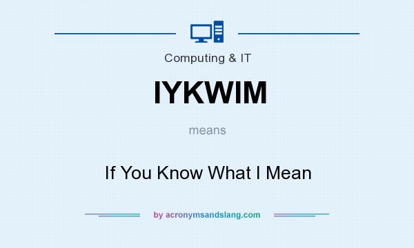 What does IYKWIM mean? It stands for If You Know What I Mean