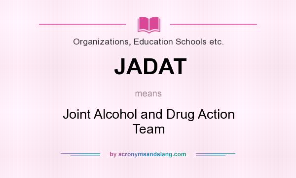 What does JADAT mean? It stands for Joint Alcohol and Drug Action Team