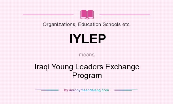 What does IYLEP mean? It stands for Iraqi Young Leaders Exchange Program