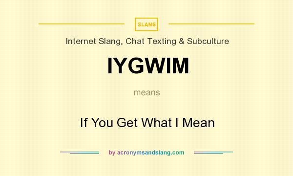 What does IYGWIM mean? It stands for If You Get What I Mean